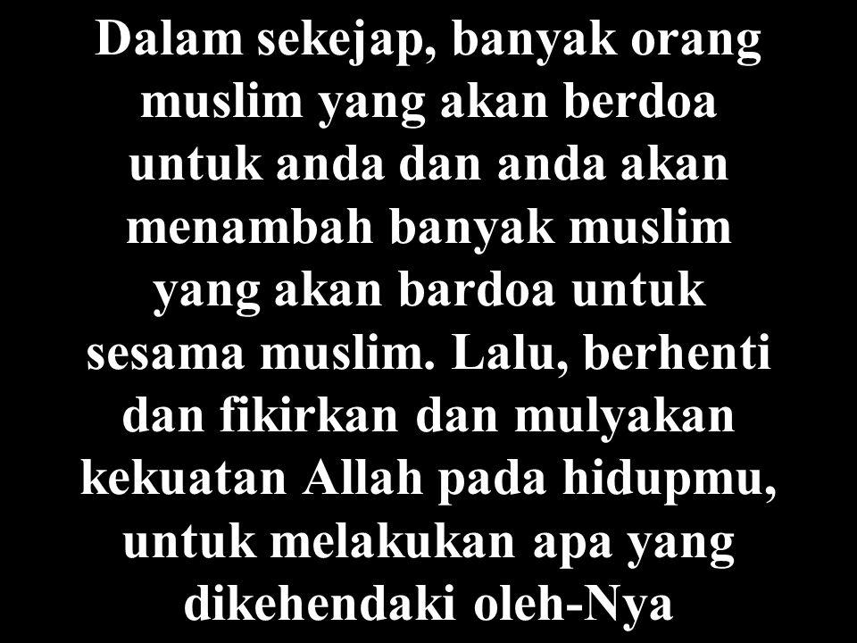 Dalam sekejap, banyak orang muslim yang akan berdoa untuk anda dan anda akan menambah banyak muslim yang akan bardoa untuk sesama muslim. Lalu, berhen