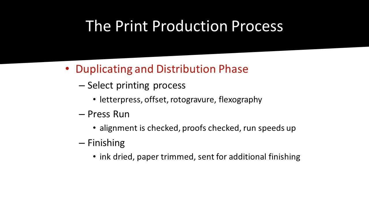 The Print Production Process • Duplicating and Distribution Phase – Select printing process • letterpress, offset, rotogravure, flexography – Press Run • alignment is checked, proofs checked, run speeds up – Finishing • ink dried, paper trimmed, sent for additional finishing