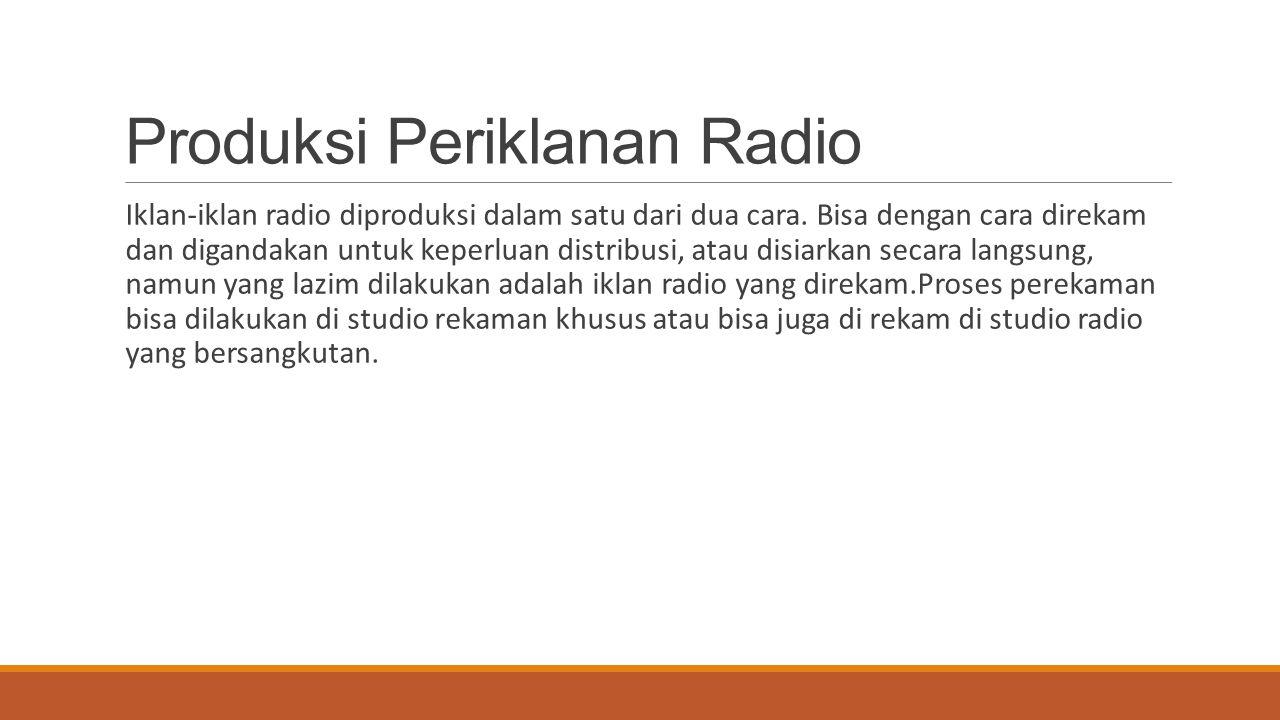 Produksi Periklanan Radio Iklan-iklan radio diproduksi dalam satu dari dua cara. Bisa dengan cara direkam dan digandakan untuk keperluan distribusi, a