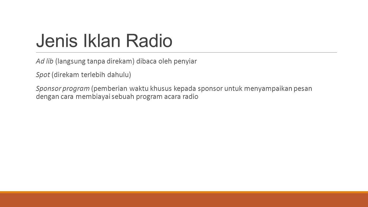 Jenis Iklan Radio Ad lib (langsung tanpa direkam) dibaca oleh penyiar Spot (direkam terlebih dahulu) Sponsor program (pemberian waktu khusus kepada sp