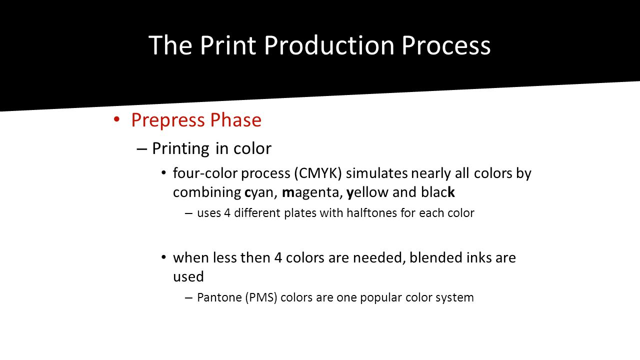 The Print Production Process • Prepress Phase – Printing in color • four-color process (CMYK) simulates nearly all colors by combining cyan, magenta, yellow and black – uses 4 different plates with halftones for each color • when less then 4 colors are needed, blended inks are used – Pantone (PMS) colors are one popular color system