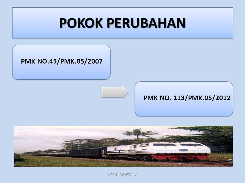 POKOK PERUBAHAN PMK NO.45/PMK.05/2007 PMK NO. 113/PMK.05/2012 KPPN JAKARTA IV