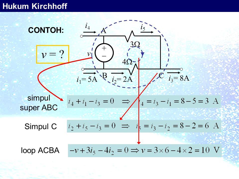 ++ 33 44 v i 4 i 1 = 5A i 3 = 8A A BC i 5 i 2 = 2A simpul super ABC Simpul C loop ACBA v = ? CONTOH: Hukum Kirchhoff