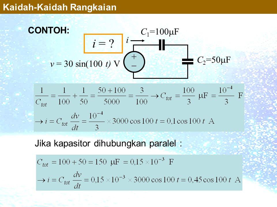 Jika kapasitor dihubungkan paralel : ++ C 1 =100  F C 2 =50  F i v = 30 sin(100 t) V i = ? CONTOH: Kaidah-Kaidah Rangkaian