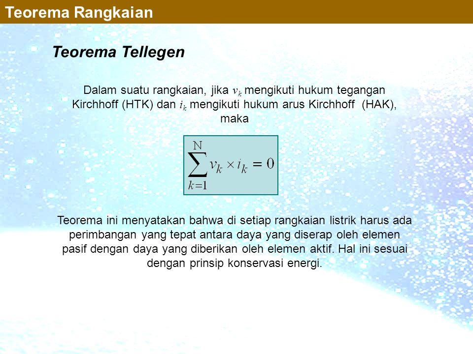 Teorema Tellegen Dalam suatu rangkaian, jika v k mengikuti hukum tegangan Kirchhoff (HTK) dan i k mengikuti hukum arus Kirchhoff (HAK), maka Teorema i