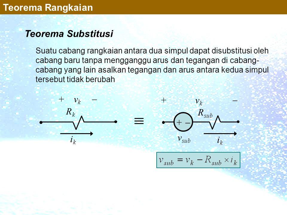 Teorema Substitusi Suatu cabang rangkaian antara dua simpul dapat disubstitusi oleh cabang baru tanpa mengganggu arus dan tegangan di cabang- cabang y