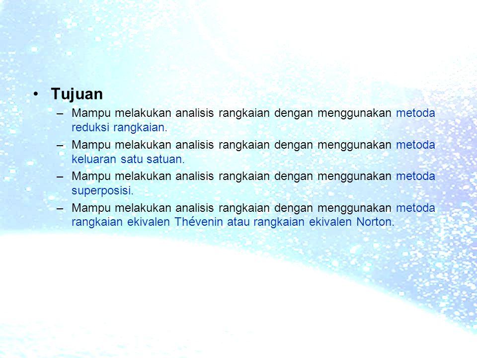 •Tujuan –Mampu melakukan analisis rangkaian dengan menggunakan metoda reduksi rangkaian. –Mampu melakukan analisis rangkaian dengan menggunakan metoda