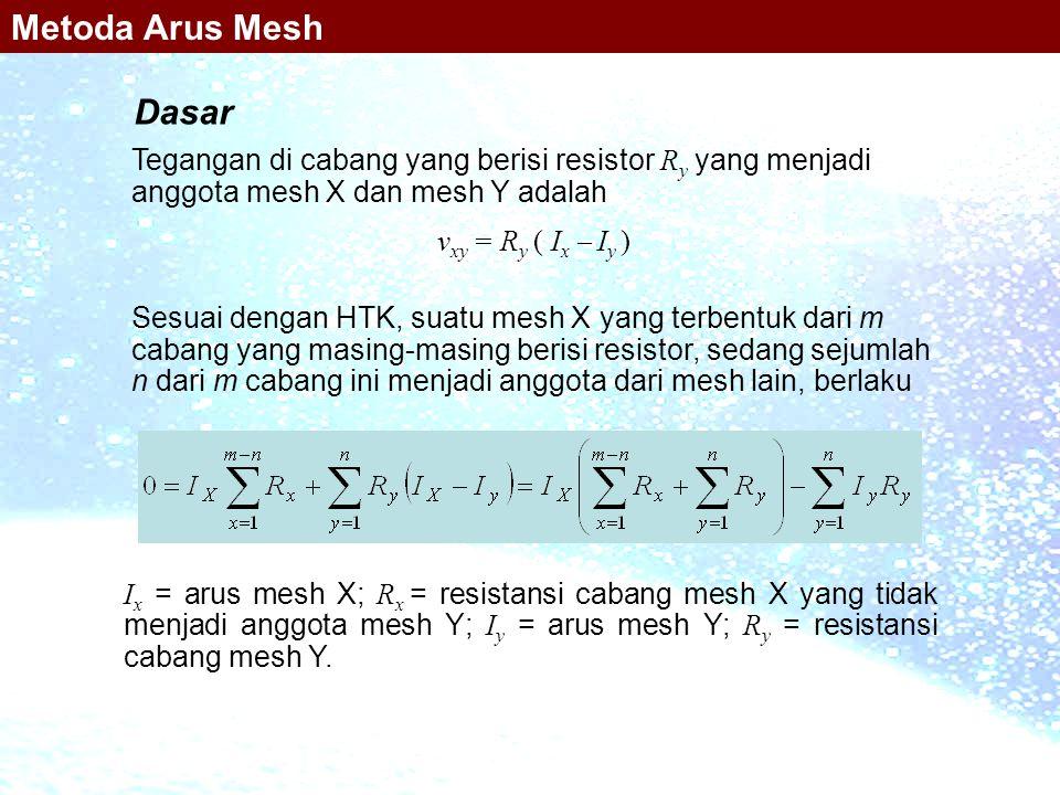 Dasar Tegangan di cabang yang berisi resistor R y yang menjadi anggota mesh X dan mesh Y adalah v xy = R y ( I x  I y ) I x = arus mesh X; R x = resi