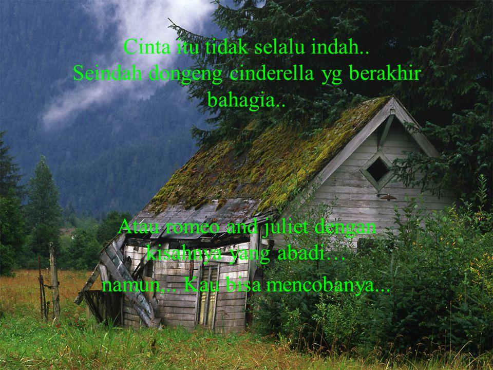 Cinta itu tidak selalu indah.. Seindah dongeng cinderella yg berakhir bahagia.. Atau romeo and juliet dengan kisahnya yang abadi… namun,.. Kau bisa me