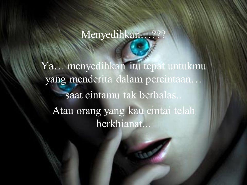 Menyedihkan…??? Ya… menyedihkan itu tepat untukmu yang menderita dalam percintaan… saat cintamu tak berbalas.. Atau orang yang kau cintai telah berkhi