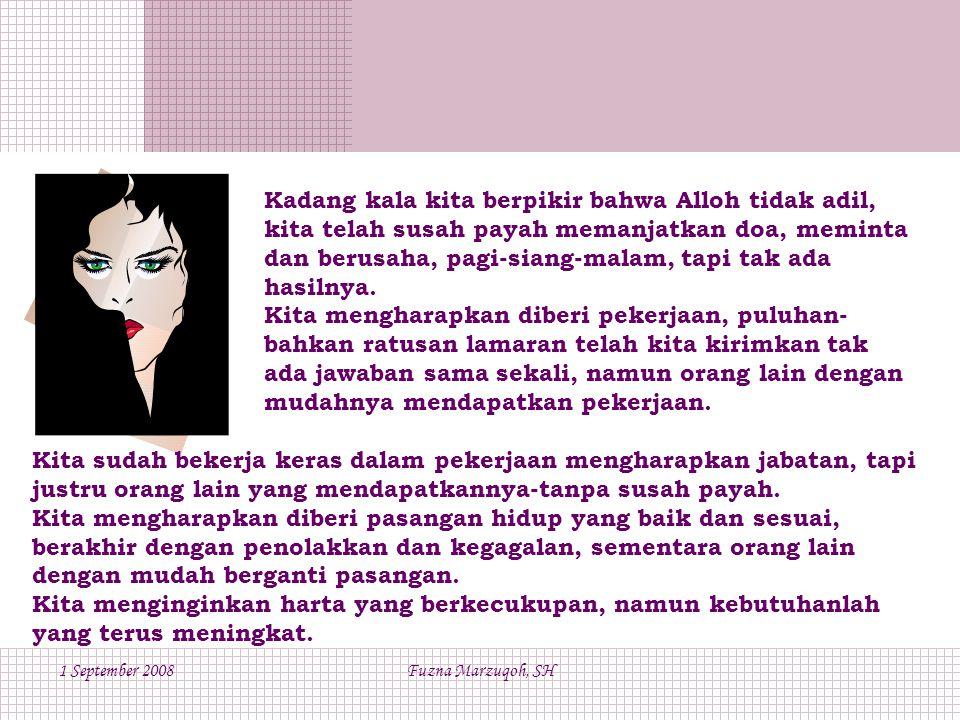 1 September 2008Fuzna Marzuqoh, SH Kadang kala kita berpikir bahwa Alloh tidak adil, kita telah susah payah memanjatkan doa, meminta dan berusaha, pagi-siang-malam, tapi tak ada hasilnya.