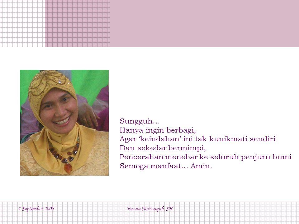 1 September 2008Fuzna Marzuqoh, SH Sungguh… Hanya ingin berbagi, Agar 'keindahan' ini tak kunikmati sendiri Dan sekedar bermimpi, Pencerahan menebar ke seluruh penjuru bumi Semoga manfaat… Amin.
