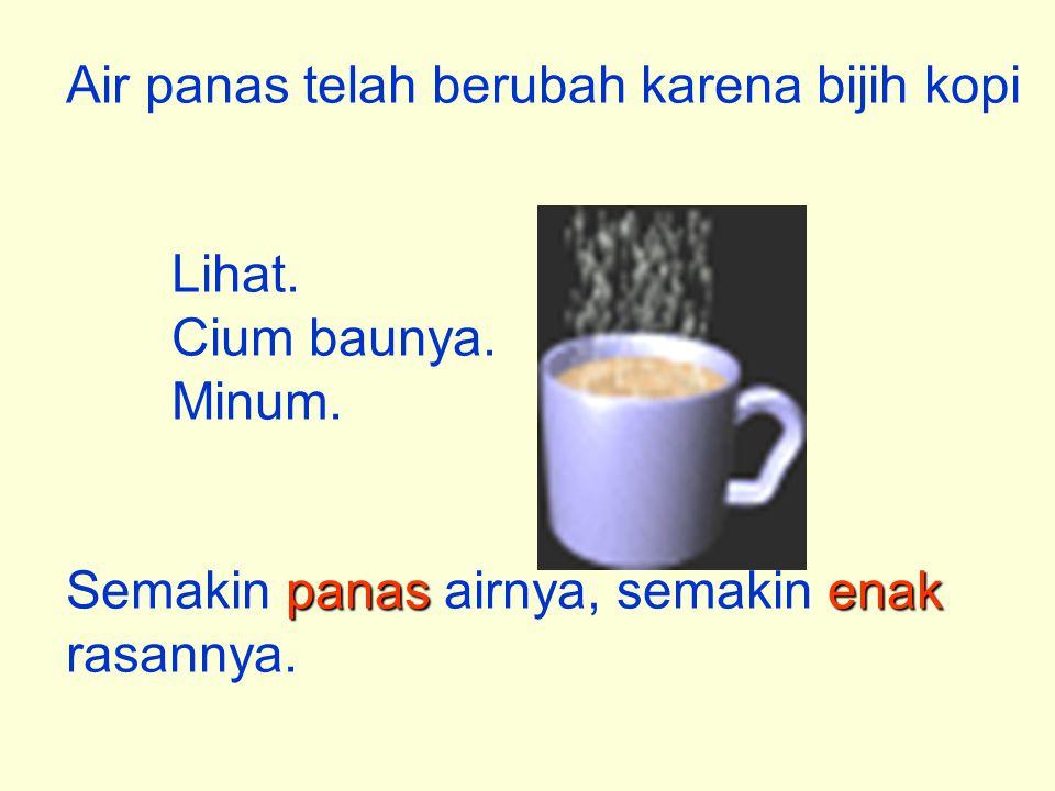 Air panas telah berubah karena bijih kopi Lihat. Cium baunya. Minum. panasenak Semakin panas airnya, semakin enak rasannya.