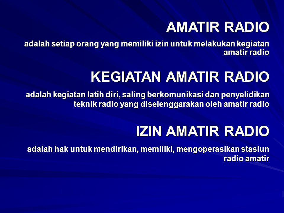 AMATIR RADIO adalah setiap orang yang memiliki izin untuk melakukan kegiatan amatir radio KEGIATAN AMATIR RADIO adalah kegiatan latih diri, saling ber