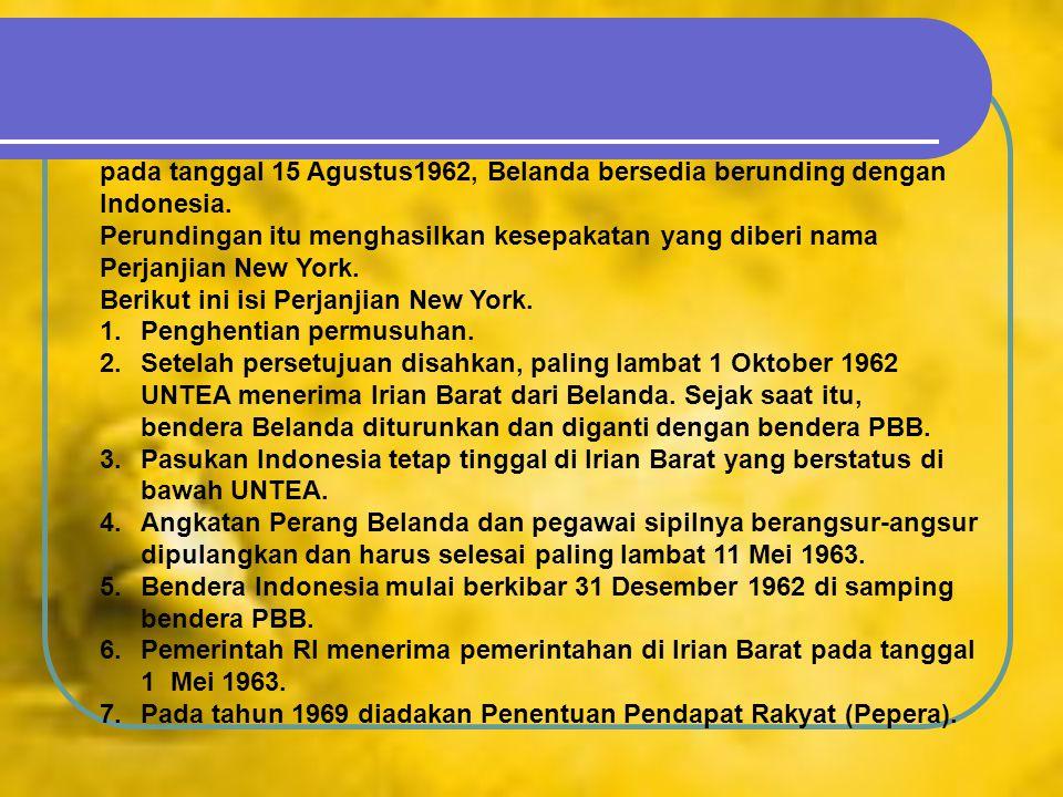 pada tanggal 15 Agustus1962, Belanda bersedia berunding dengan Indonesia. Perundingan itu menghasilkan kesepakatan yang diberi nama Perjanjian New Yor