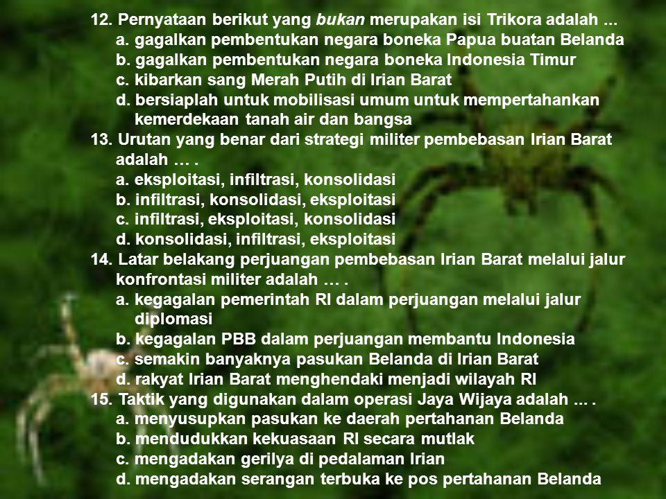 12. Pernyataan berikut yang bukan merupakan isi Trikora adalah... a. gagalkan pembentukan negara boneka Papua buatan Belanda b. gagalkan pembentukan n