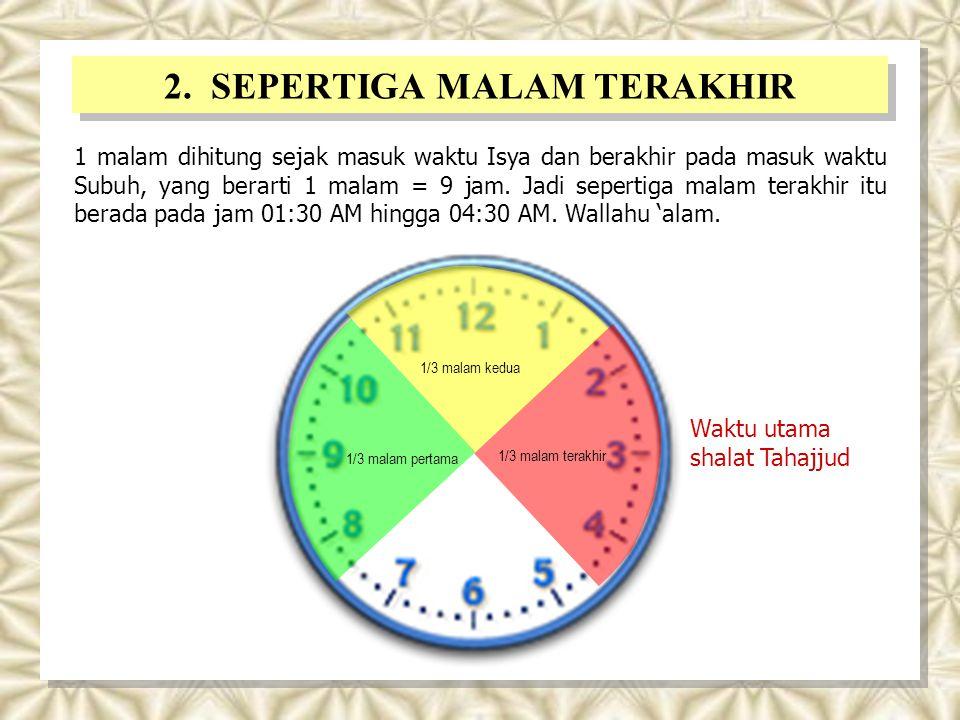 2. SEPERTIGA MALAM TERAKHIR 1 malam dihitung sejak masuk waktu Isya dan berakhir pada masuk waktu Subuh, yang berarti 1 malam = 9 jam. Jadi sepertiga