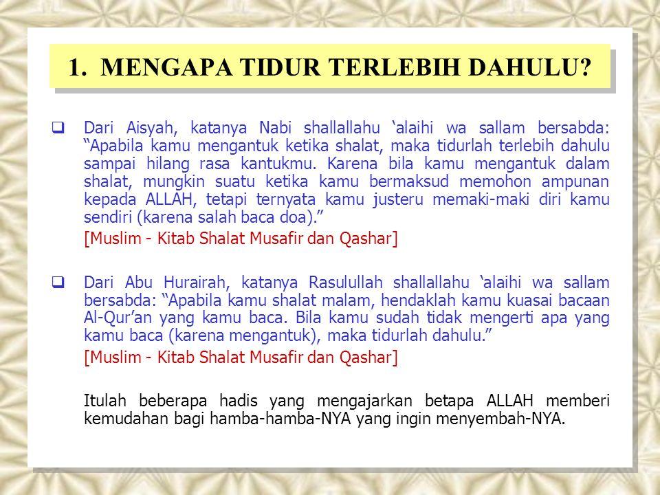 """1. MENGAPA TIDUR TERLEBIH DAHULU?  Dari Aisyah, katanya Nabi shallallahu 'alaihi wa sallam bersabda: """"Apabila kamu mengantuk ketika shalat, maka tidu"""