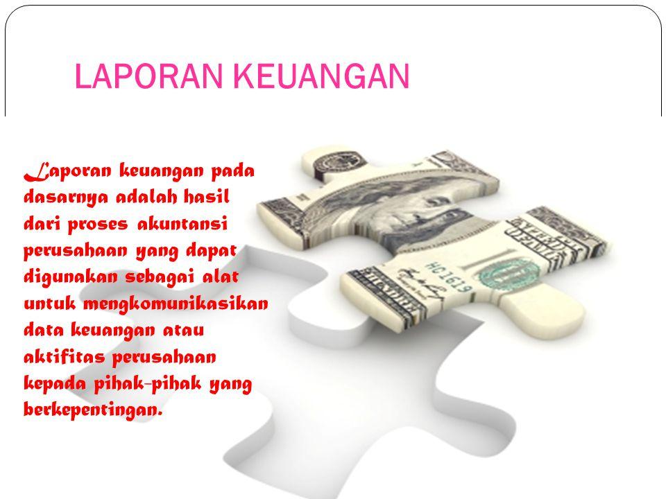 LAPORAN KEUANGAN Laporan keuangan pada dasarnya adalah hasil dari proses akuntansi perusahaan yang dapat digunakan sebagai alat untuk mengkomunikasika