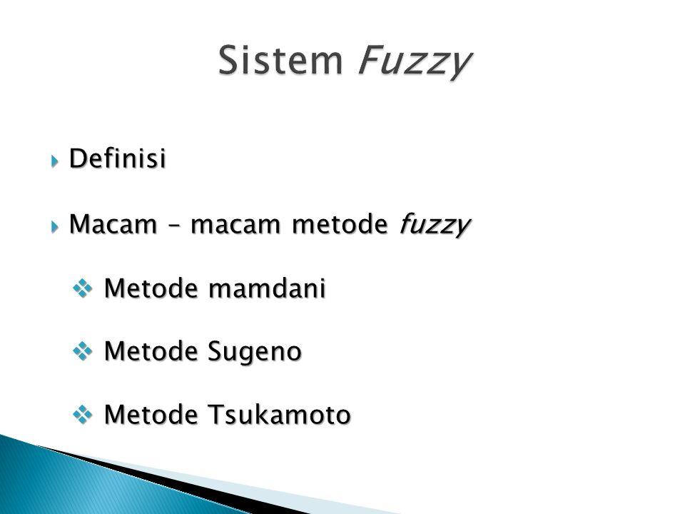  Definisi  Macam – macam metode fuzzy  Metode mamdani  Metode Sugeno  Metode Tsukamoto