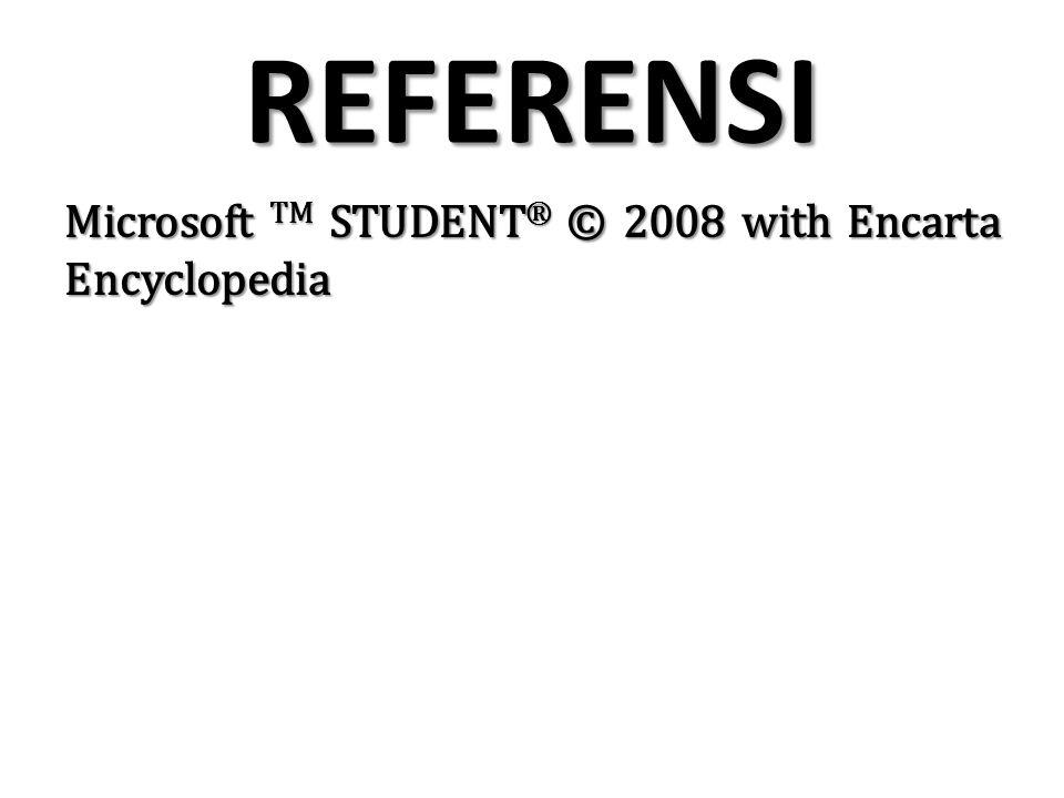 REFERENSI Microsoft TM STUDENT ® © 2008 with Encarta Encyclopedia