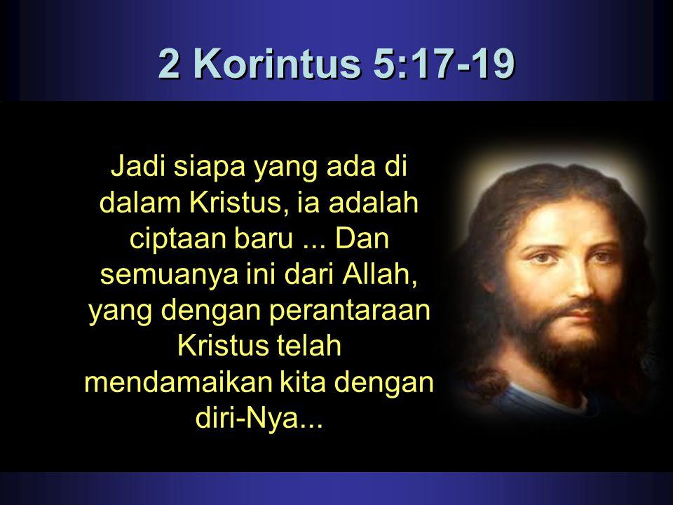 2 Korintus 5:17-19 Jadi siapa yang ada di dalam Kristus, ia adalah ciptaan baru... Dan semuanya ini dari Allah, yang dengan perantaraan Kristus telah