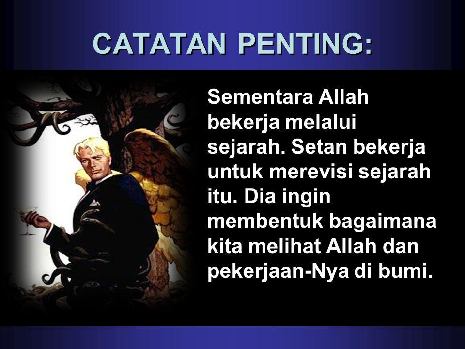 CATATAN PENTING: Sementara Allah bekerja melalui sejarah. Setan bekerja untuk merevisi sejarah itu. Dia ingin membentuk bagaimana kita melihat Allah d