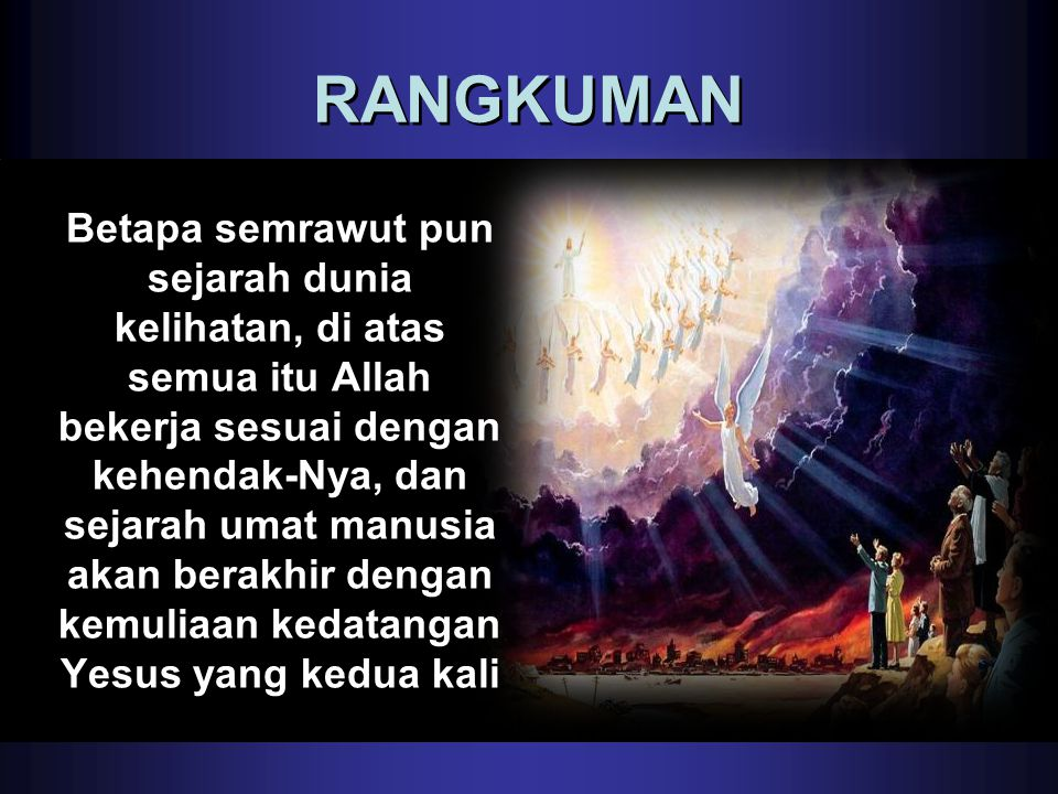 RANGKUMAN Betapa semrawut pun sejarah dunia kelihatan, di atas semua itu Allah bekerja sesuai dengan kehendak-Nya, dan sejarah umat manusia akan berak