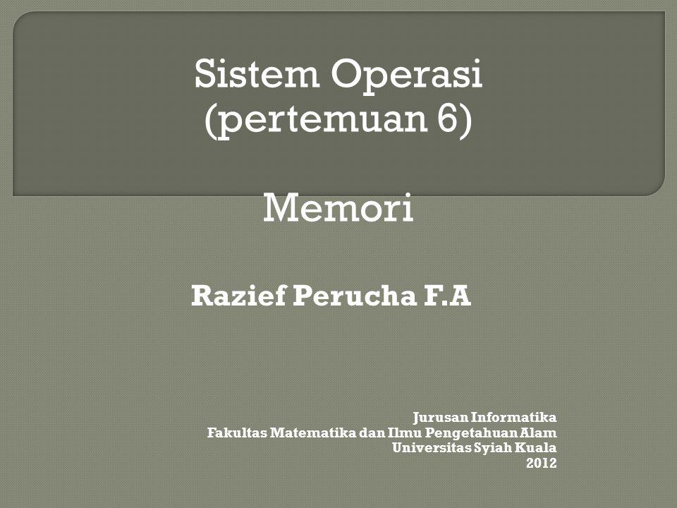 Sistem Operasi (pertemuan 6) Memori Razief Perucha F.A Jurusan Informatika Fakultas Matematika dan Ilmu Pengetahuan Alam Universitas Syiah Kuala 2012