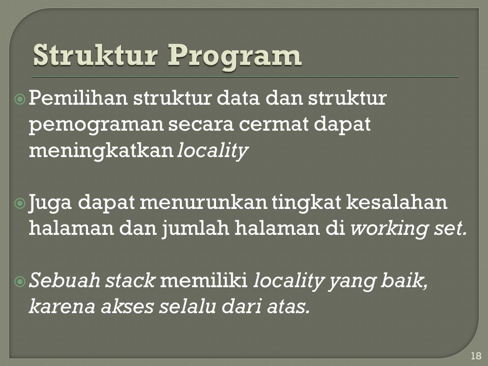  Pemilihan struktur data dan struktur pemograman secara cermat dapat meningkatkan locality  Juga dapat menurunkan tingkat kesalahan halaman dan jumlah halaman di working set.