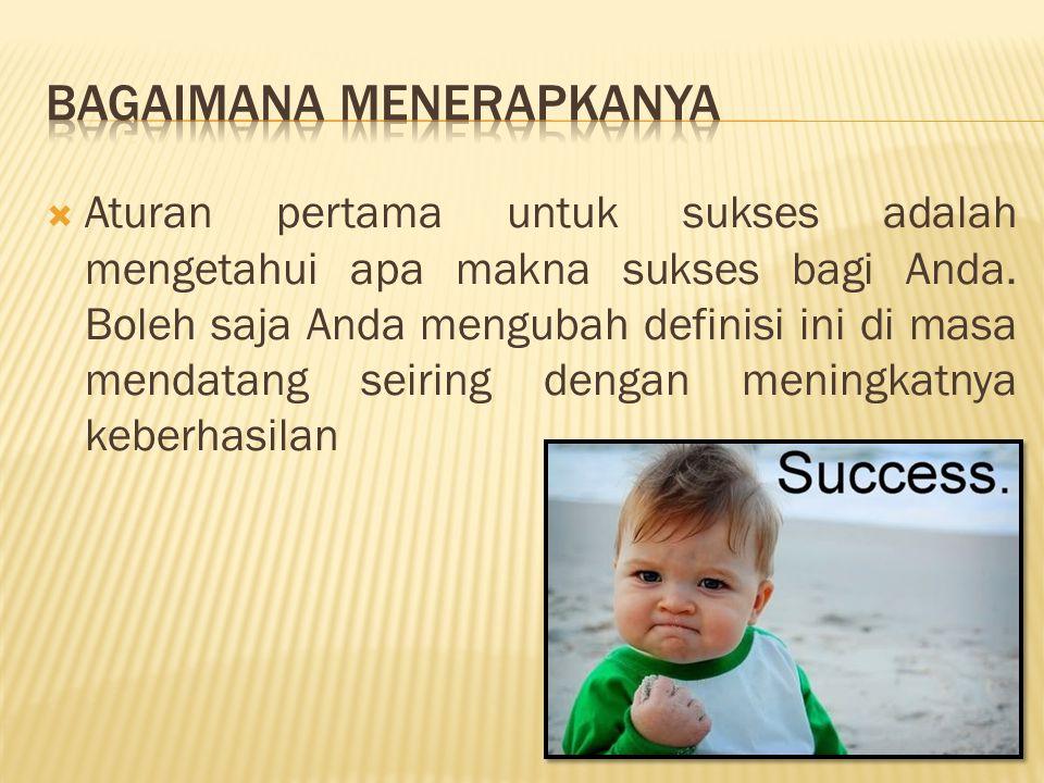  Aturan pertama untuk sukses adalah mengetahui apa makna sukses bagi Anda. Boleh saja Anda mengubah definisi ini di masa mendatang seiring dengan men