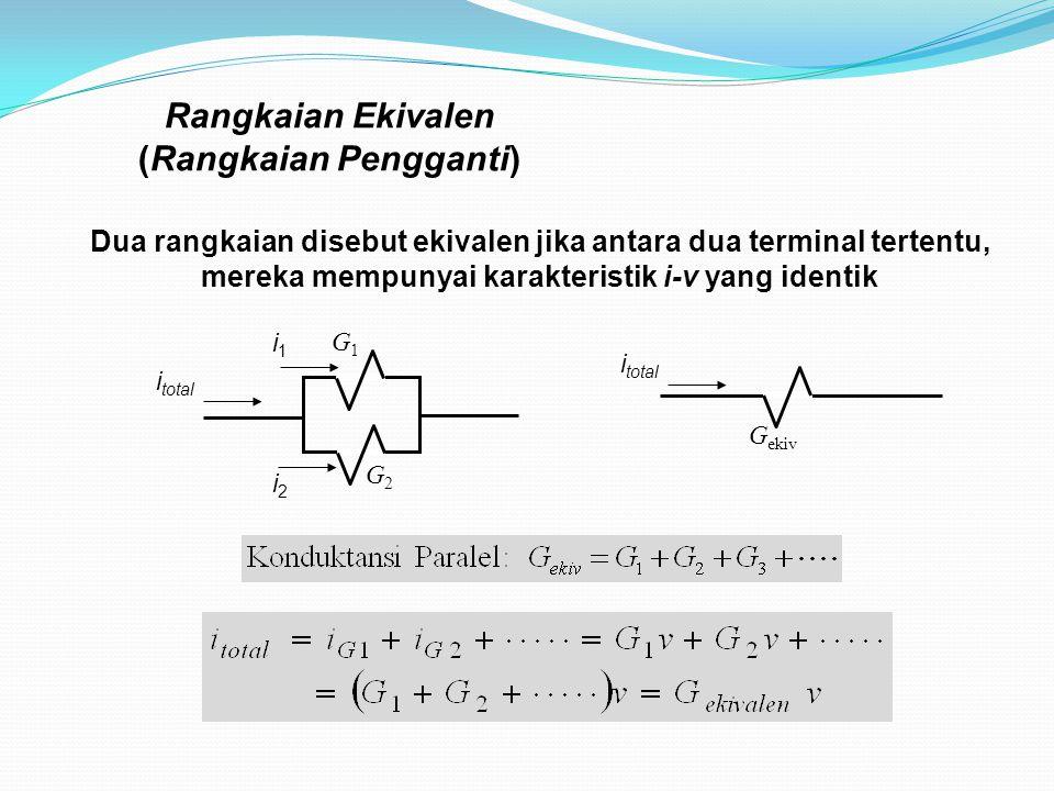 Rangkaian Ekivalen (Rangkaian Pengganti) Dua rangkaian disebut ekivalen jika antara dua terminal tertentu, mereka mempunyai karakteristik i-v yang identik G1G1 G2G2 G ekiv i total i1i1 i2i2