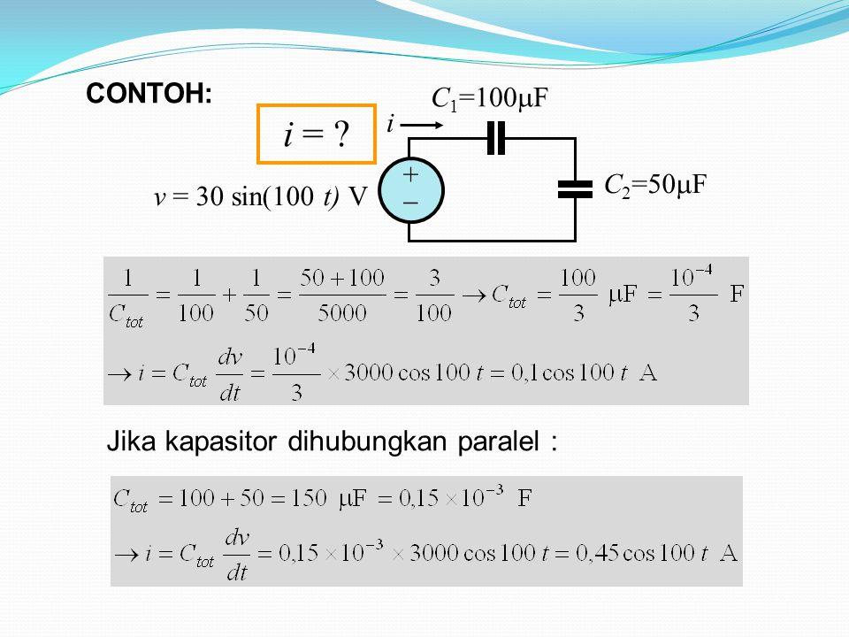 Jika kapasitor dihubungkan paralel : ++ C 1 =100  F C 2 =50  F i v = 30 sin(100 t) V i = .