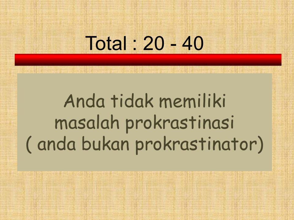Total : 20 - 40 Anda tidak memiliki masalah prokrastinasi ( anda bukan prokrastinator)