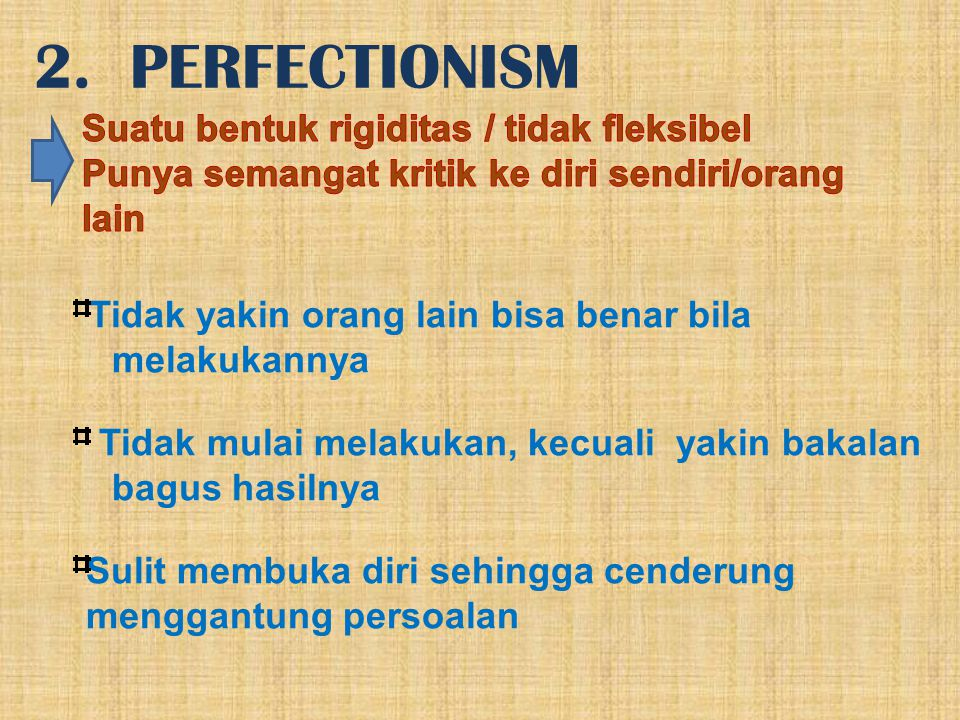 2. PERFECTIONISM Tidak yakin orang lain bisa benar bila melakukannya Tidak mulai melakukan, kecuali yakin bakalan bagus hasilnya Sulit membuka diri se