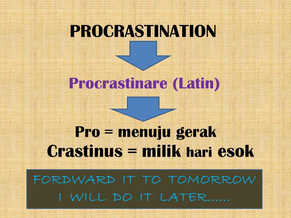 PROCRASTINATION Procrastinare (Latin) Pro = menuju gerak FORDWARD IT TO TOMORROW I WILL DO IT LATER…… Crastinus = milik hari esok