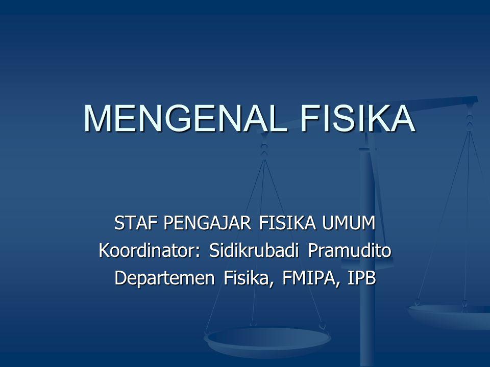 MENGENAL FISIKA STAF PENGAJAR FISIKA UMUM Koordinator: Sidikrubadi Pramudito Departemen Fisika, FMIPA, IPB