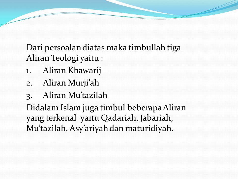 Dari persoalan diatas maka timbullah tiga Aliran Teologi yaitu : 1.Aliran Khawarij 2.Aliran Murji'ah 3.Aliran Mu'tazilah Didalam Islam juga timbul beb