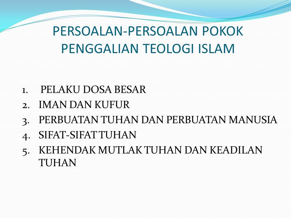 PERSOALAN-PERSOALAN POKOK PENGGALIAN TEOLOGI ISLAM 1.PELAKU DOSA BESAR 2.IMAN DAN KUFUR 3.PERBUATAN TUHAN DAN PERBUATAN MANUSIA 4.SIFAT-SIFAT TUHAN 5.