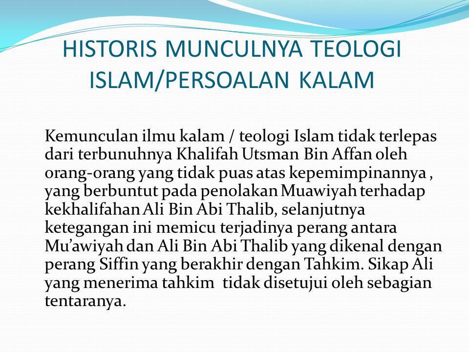 Dari persoalan diatas maka timbullah tiga Aliran Teologi yaitu : 1.Aliran Khawarij 2.Aliran Murji'ah 3.Aliran Mu'tazilah Didalam Islam juga timbul beberapa Aliran yang terkenal yaitu Qadariah, Jabariah, Mu'tazilah, Asy'ariyah dan maturidiyah.