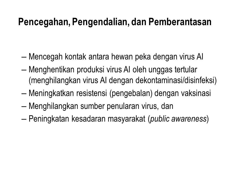 Pencegahan, Pengendalian, dan Pemberantasan – Mencegah kontak antara hewan peka dengan virus AI – Menghentikan produksi virus AI oleh unggas tertular (menghilangkan virus AI dengan dekontaminasi/disinfeksi) – Meningkatkan resistensi (pengebalan) dengan vaksinasi – Menghilangkan sumber penularan virus, dan – Peningkatan kesadaran masyarakat ( public awareness )