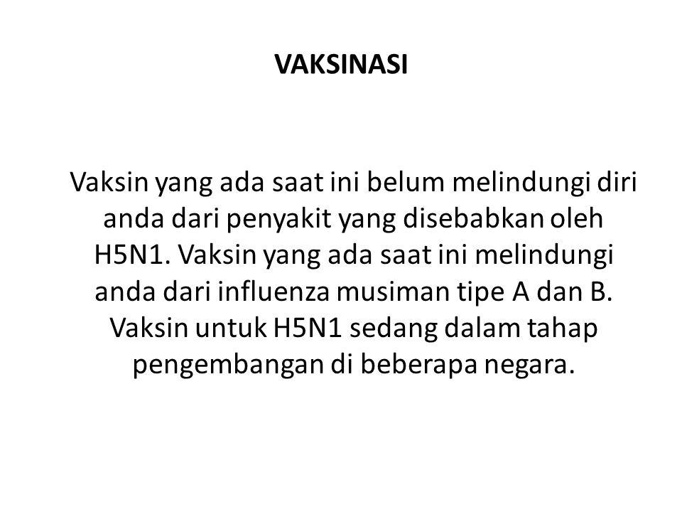 VAKSINASI Vaksin yang ada saat ini belum melindungi diri anda dari penyakit yang disebabkan oleh H5N1.