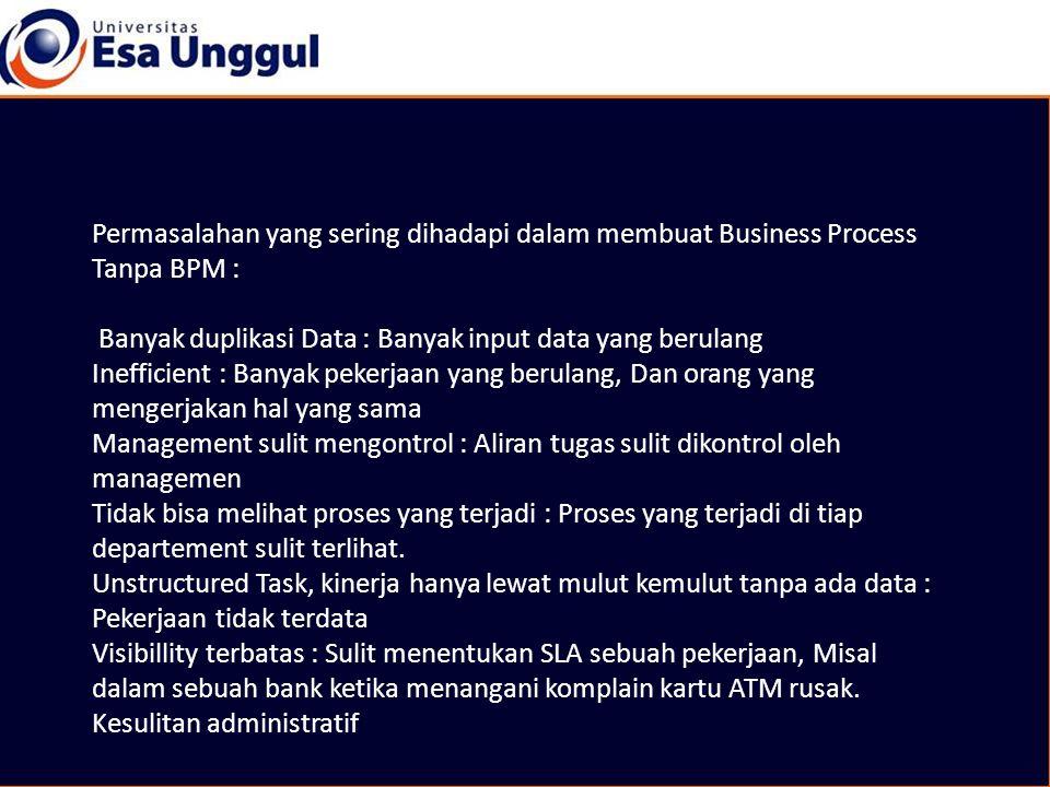 Permasalahan yang sering dihadapi dalam membuat Business Process Tanpa BPM : Banyak duplikasi Data : Banyak input data yang berulang Inefficient : Ban