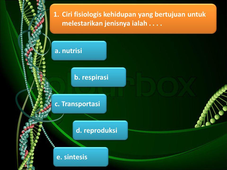 b. respirasi a. nutrisi d. reproduksi e. sintesis c. Transportasi 1.Ciri fisiologis kehidupan yang bertujuan untuk melestarikan jenisnya ialah....