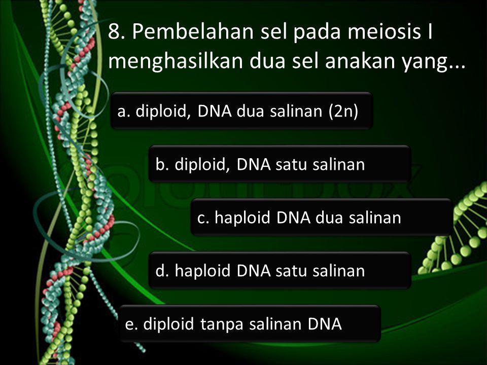 8. Pembelahan sel pada meiosis I menghasilkan dua sel anakan yang... b. diploid, DNA satu salinan c. haploid DNA dua salinan a. diploid, DNA dua salin