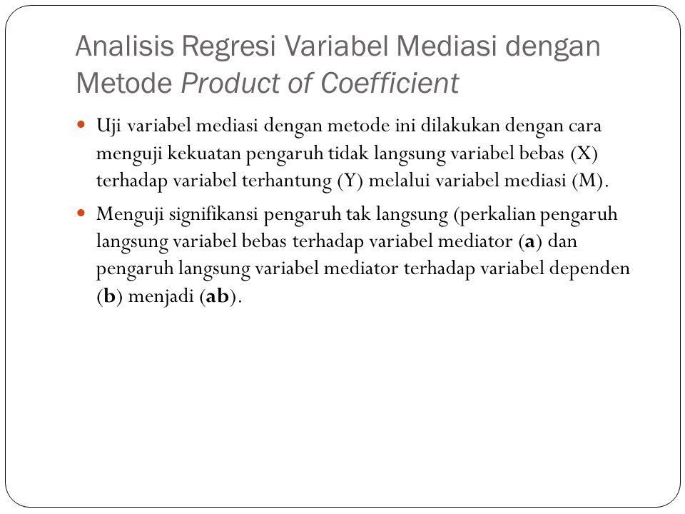 Analisis Regresi Variabel Mediasi dengan Metode Product of Coefficient  Uji variabel mediasi dengan metode ini dilakukan dengan cara menguji kekuatan