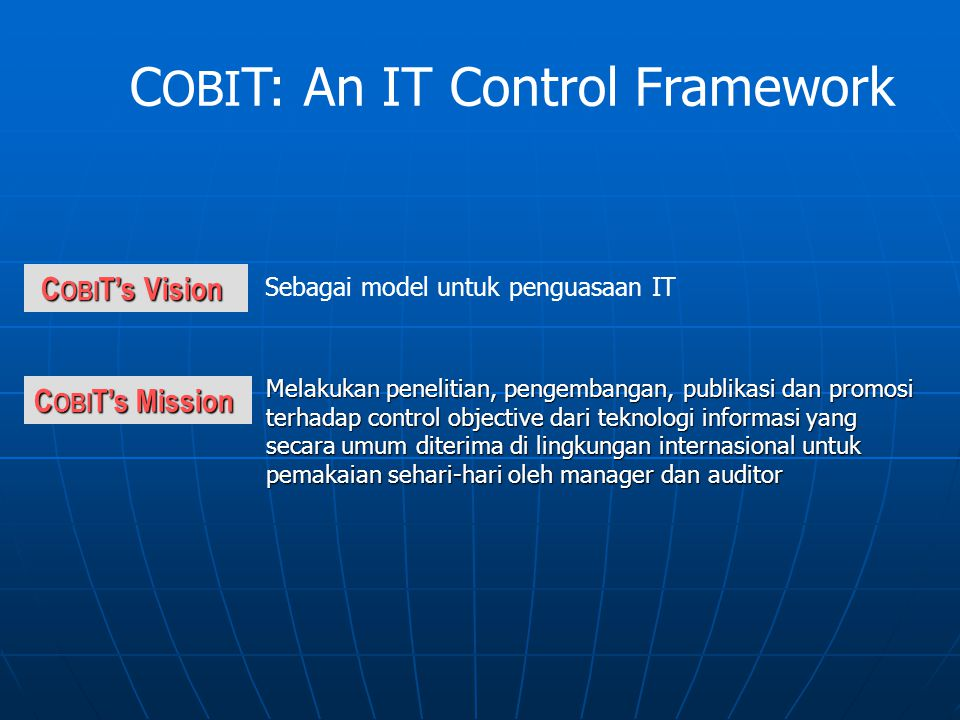 IT Processes IT Resources IT Resources Business Requirements  Data  Information Systems  Technology  Facilities  Human Resources  Plan and Organise (Perencanaan & Org.)  Acquire and Implement (Pengadaan & Implementasi)  Deliver and Support (Pengantaran & dukungan)  Monitor and Evaluate (Pengawasan &Evaluasi)  Effectiveness(efektifitas)  Efficiency (Efisiensi)  Confidentiality (Rahasia)  Integrity (Integritas)  Availability (Ketersediaan)  Compliance (Pemenuhan)  Information Reliability (Kehandalan Informasi ) C OBI T Framework How do they relate?