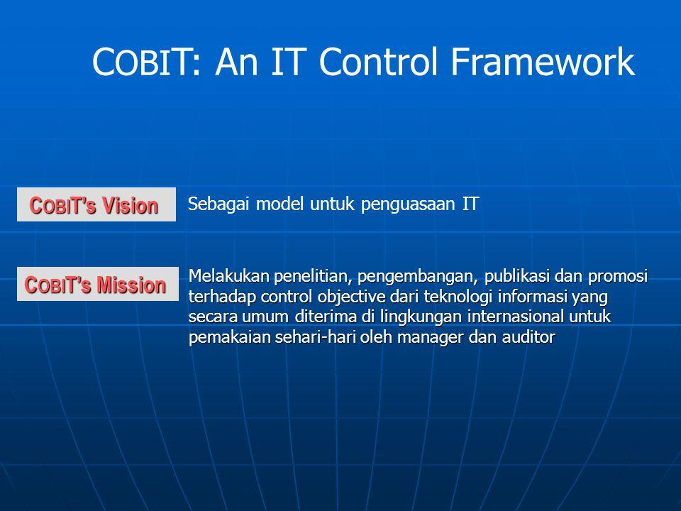 C OBI T's Mission C OBI T's Vision C OBI T's Vision Melakukan penelitian, pengembangan, publikasi dan promosi terhadap control objective dari teknologi informasi yang secara umum diterima di lingkungan internasional untuk pemakaian sehari-hari oleh manager dan auditor C OBI T: An IT Control Framework Sebagai model untuk penguasaan IT