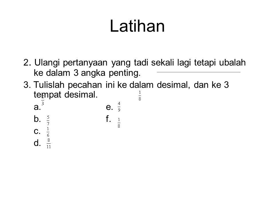 Latihan 1.Tulislah angka dibawah ini ke dalam 3 tempat desimal. a. 29.712f. 1000.5645 b. 1.62815g. 0.6254 c. 202.9157 d. 4.6798 e. 0.003527