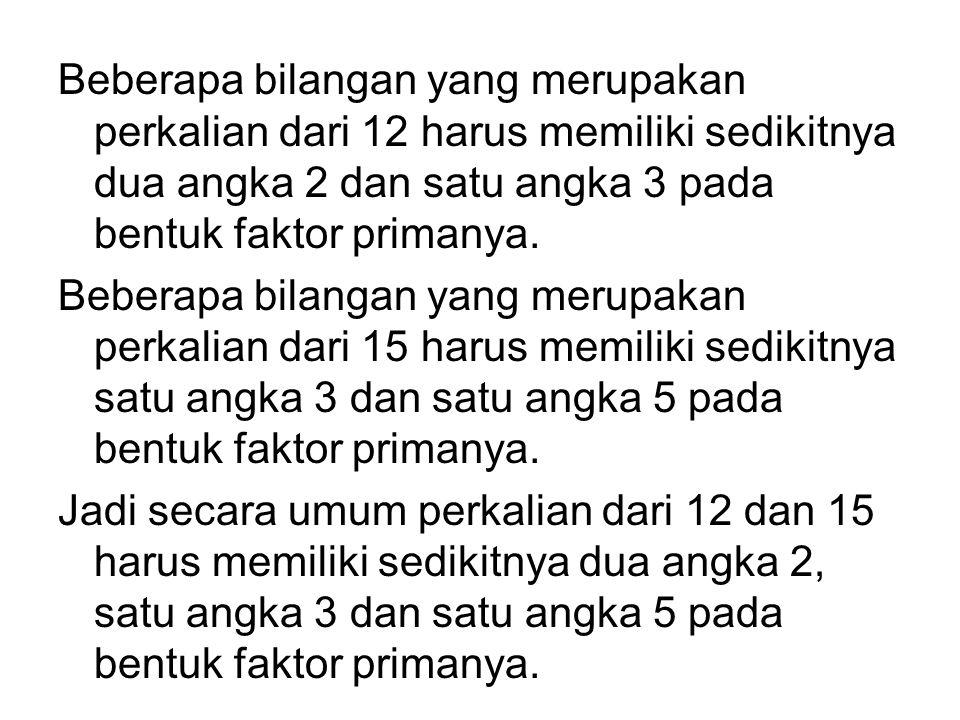 Cari KPK dari 12 dan 15 Cara I: Perkalian dari 12 adalah 12, 24, 36, 48, 60, 72, … Perkalian dari 15 adalah 15, 30, 45, 60, 75, 90, … Bilangan terkeci